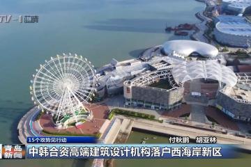 《15个攻势见行动》中韩合资高端建筑设计机构落户西海岸新区